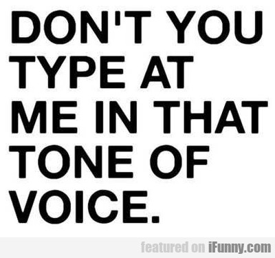 Don't Type At Me In That Tone Of Voice