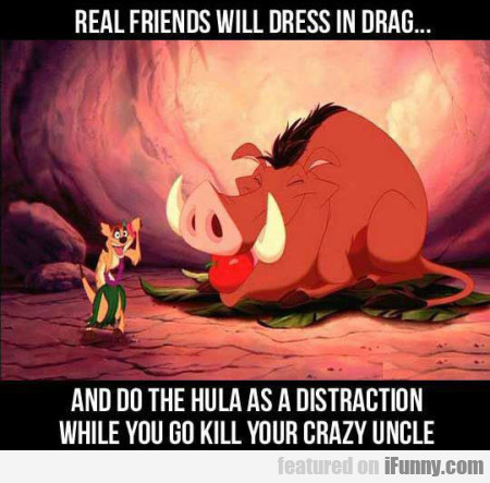 Real Friends Will Dress In Drag And Do The Hula...
