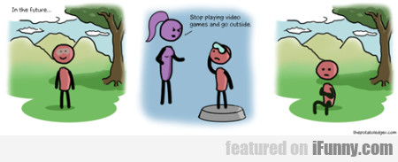 In The Future... Stop Playing Video Games And...