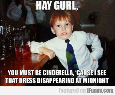 Hay Gurl, You Must Be Cinderella...