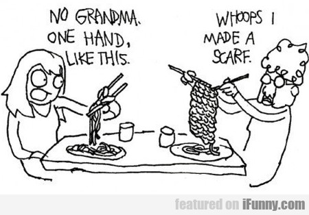 No Grandma One Hand, Like This. Whoops...