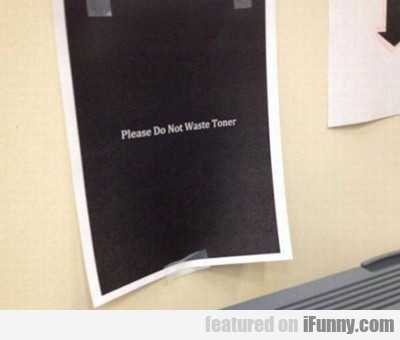 Please Do Not Waste Toner...