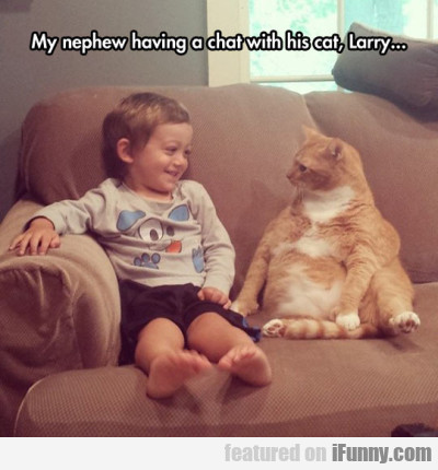 My Nephew Having A Chat With His Cat, Larry...