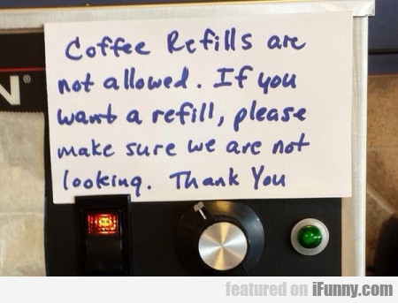 Coffee Refills Are Not Allowed. If You Want A...