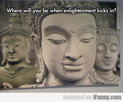 Where Will You Be When Enlightenment Kicks In...
