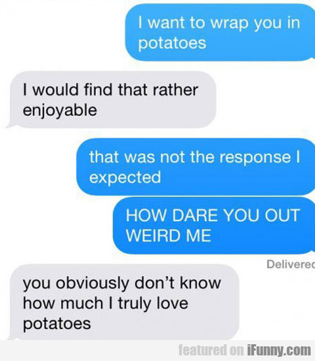 I Want To Wrap You In Potatos