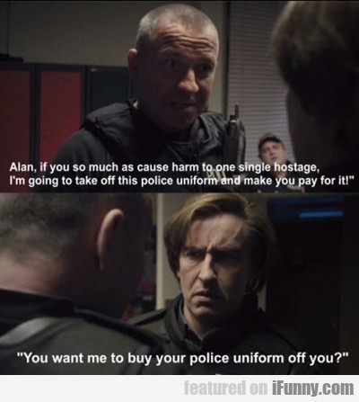 alan, if you so much as cause harm...