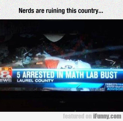 Nerds Are Ruining This Country...