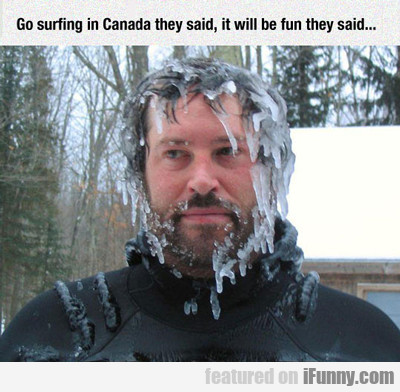 Go Surfing In Canada They Said...