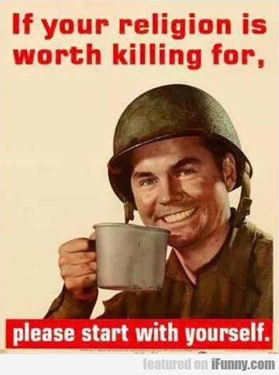 if your religion is worth killing for...