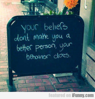 Your beliefs dont make you a better person your...