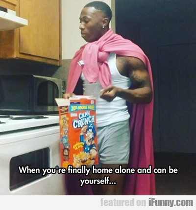 when you're finally home alone...