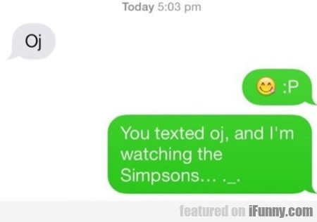 Oj - You Texted Oj And I'm Watching The Simpsons