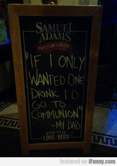 If I Only Wanted One Drink I'd Go To Communion...