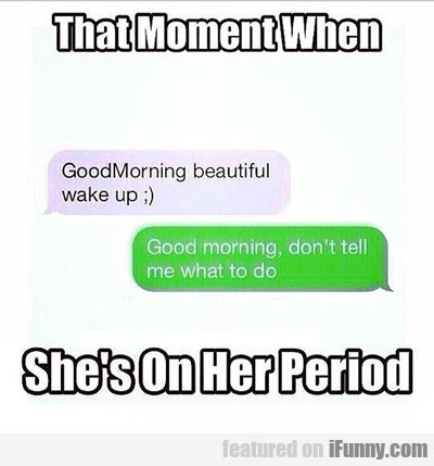That Moment When She's On Her Period...