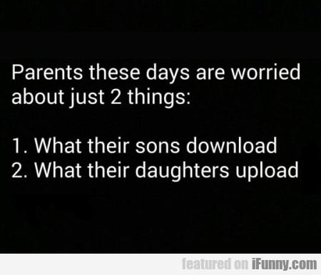 parents today are worried just about two things