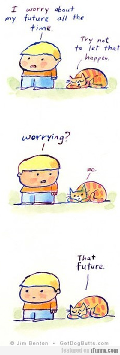 I worry about my future all the time. Try not to..