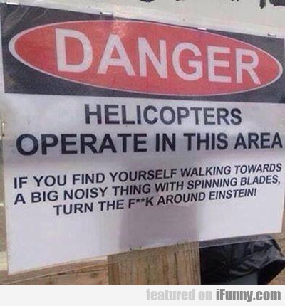 Danger, Helicopters Operate In This Area...