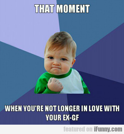 That Moment When You're Not Longer In Love With...