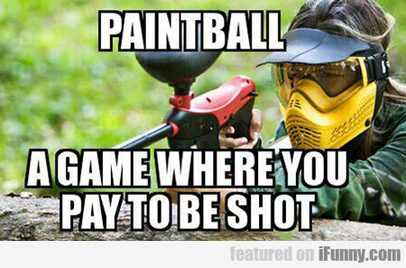 Paintball, A Game Where You Pay To Get Shot...