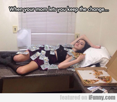 when you mom lets you keep...