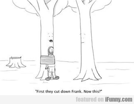 first they cut down frank