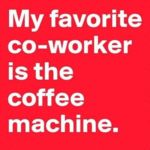 My Favorite Co-worker Is The Coffee Machine