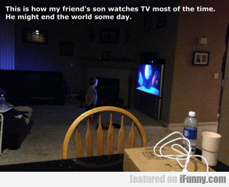 This Is How My Friend's Son Watches Tv Most..