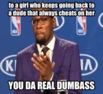 To A Girl Who Keeps Going Back To A Dude That...