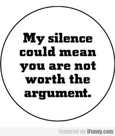 My Silence Could Mean You're Not Worth...