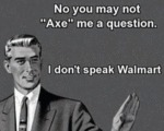 No You May Not Axe Me A Question. I Don't Speak...