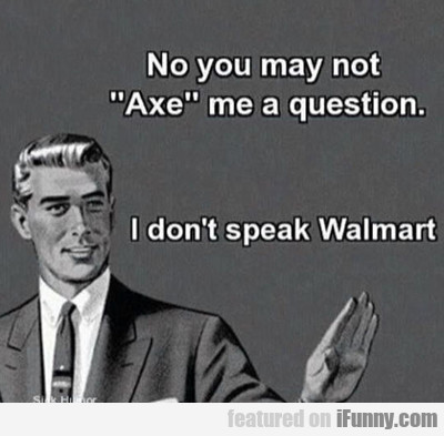 No You May Not Axe Me A Question...