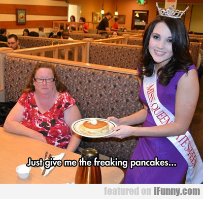 Just Give Me The Freaking Pancakes...