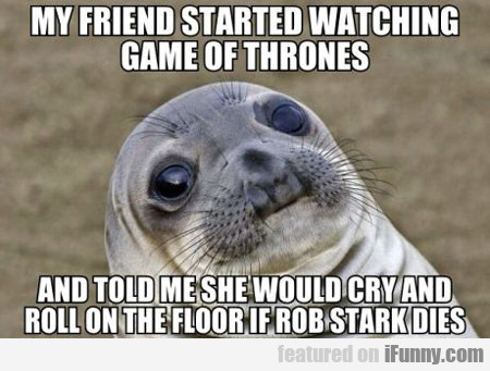 My Friend Started Watching Game Of Thrones...