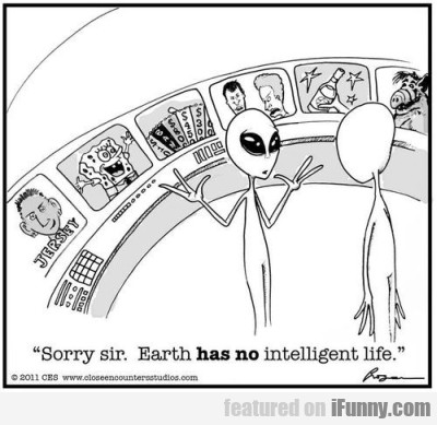 Sorry Sir, Earth has no intelligent life