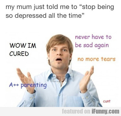 My Mum Just Told Me To Stop Being...