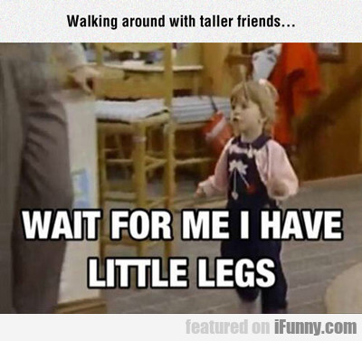Walking Around With Taller Friends...