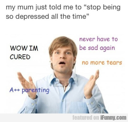 My mum just told me to stop being so depressed...