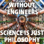 Without Engineers, Science Is Just...