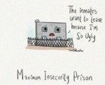 The Inmates Want To Leave Because I'm So Ugly...
