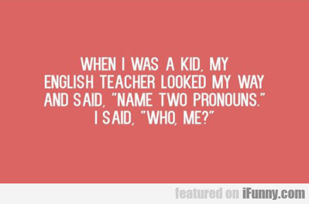 When I Was A Kid, My English Teacher Looked...