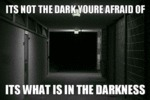 It's Not The Dark You're Afraid Of...