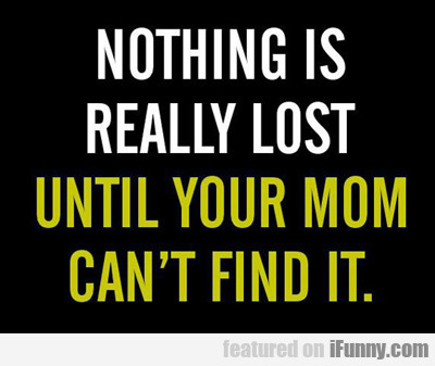 Noting Is Really Lost Until Your Mom...