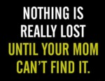 Nothing Is Really Lost Until Your Mom Can't Find I