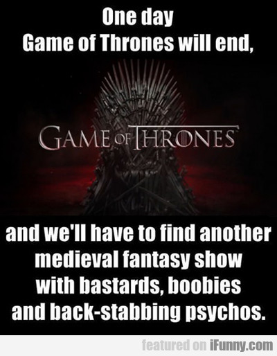 One Day Game Of Thrones Will End...
