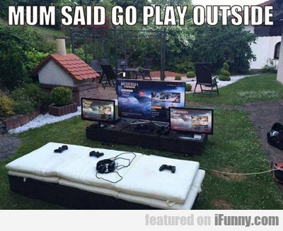 Mum Said Go Play Outside...