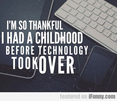 I'm So Thankful I Had A Childhood...