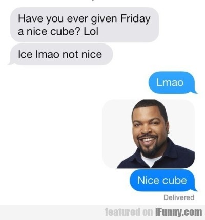 Have You Ever Given Friday A Nice Cube