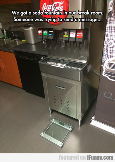 We Got A Soda Fountain In Our Break Room...
