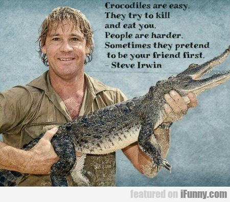 Crocodiles Are Easy. They Try To Kill